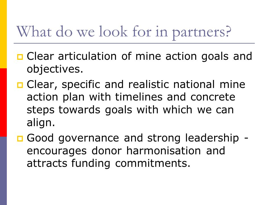 What do we look for in partners? Clear articulation of mine action goals and objectives. Clear, specific and realistic national mine action plan with