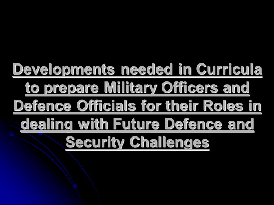 Developments needed in Curricula to prepare Military Officers and Defence Officials for their Roles in dealing with Future Defence and Security Challe