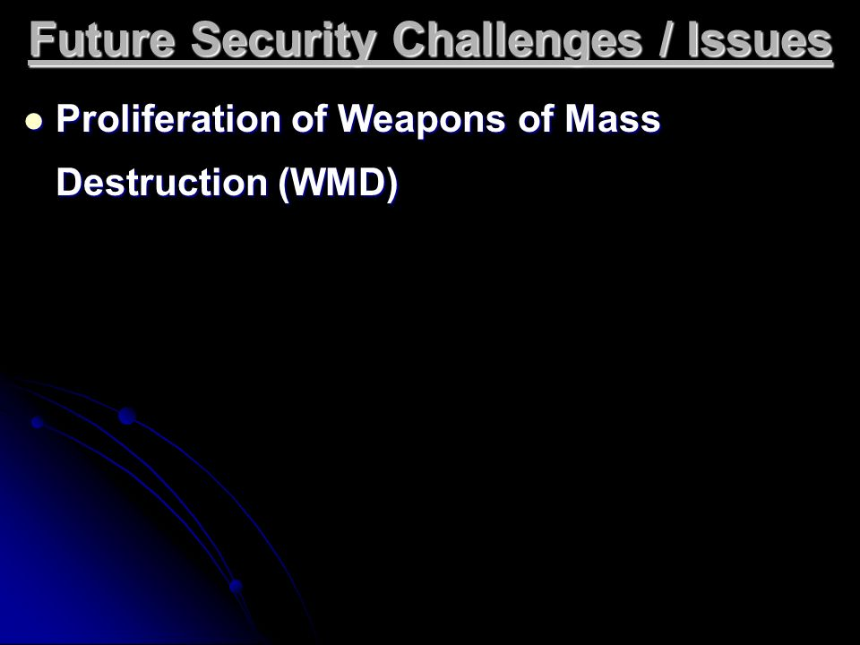 Future Security Challenges / Issues Proliferation of Weapons of Mass Destruction (WMD) Proliferation of Weapons of Mass Destruction (WMD)