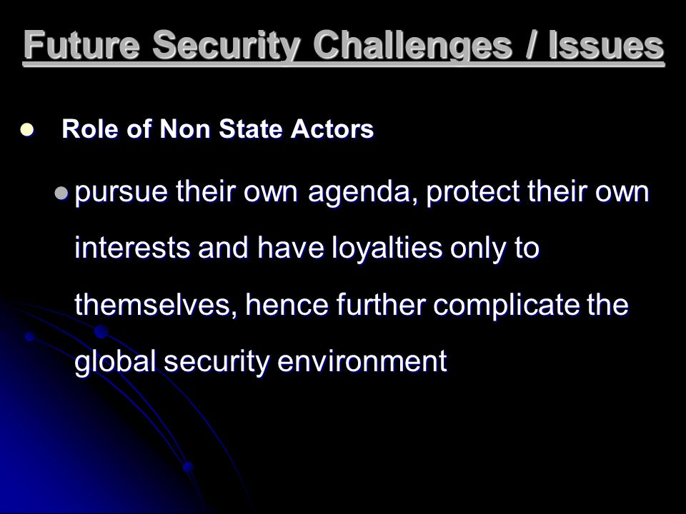 Future Security Challenges / Issues Role of Non State Actors Role of Non State Actors pursue their own agenda, protect their own interests and have lo