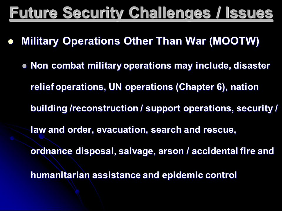 Future Security Challenges / Issues Military Operations Other Than War (MOOTW) Military Operations Other Than War (MOOTW) Non combat military operatio