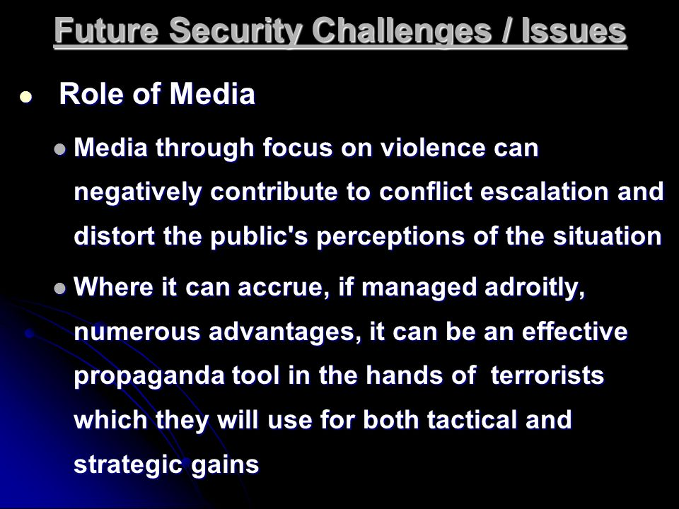 Future Security Challenges / Issues Role of Media Role of Media Media through focus on violence can negatively contribute to conflict escalation and d