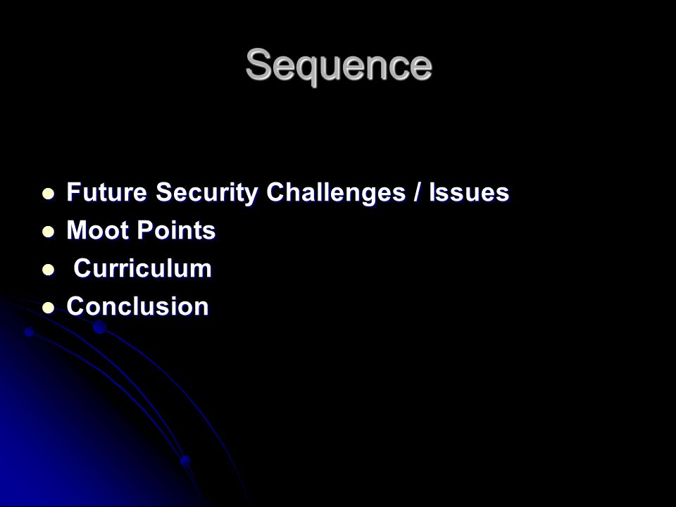 Sequence Future Security Challenges / Issues Future Security Challenges / Issues Moot Points Moot Points Curriculum Curriculum Conclusion Conclusion