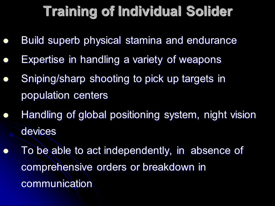 Training of Individual Solider Build superb physical stamina and endurance Build superb physical stamina and endurance Expertise in handling a variety