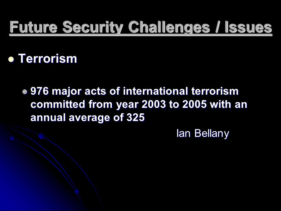 Future Security Challenges / Issues Terrorism Terrorism 976 major acts of international terrorism committed from year 2003 to 2005 with an annual aver