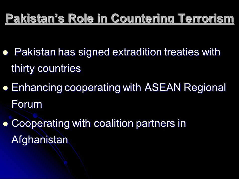 Pakistans Role in Countering Terrorism Pakistan has signed extradition treaties with thirty countries Pakistan has signed extradition treaties with th