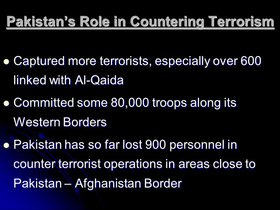 Pakistans Role in Countering Terrorism Captured more terrorists, especially over 600 linked with Al-Qaida Captured more terrorists, especially over 60