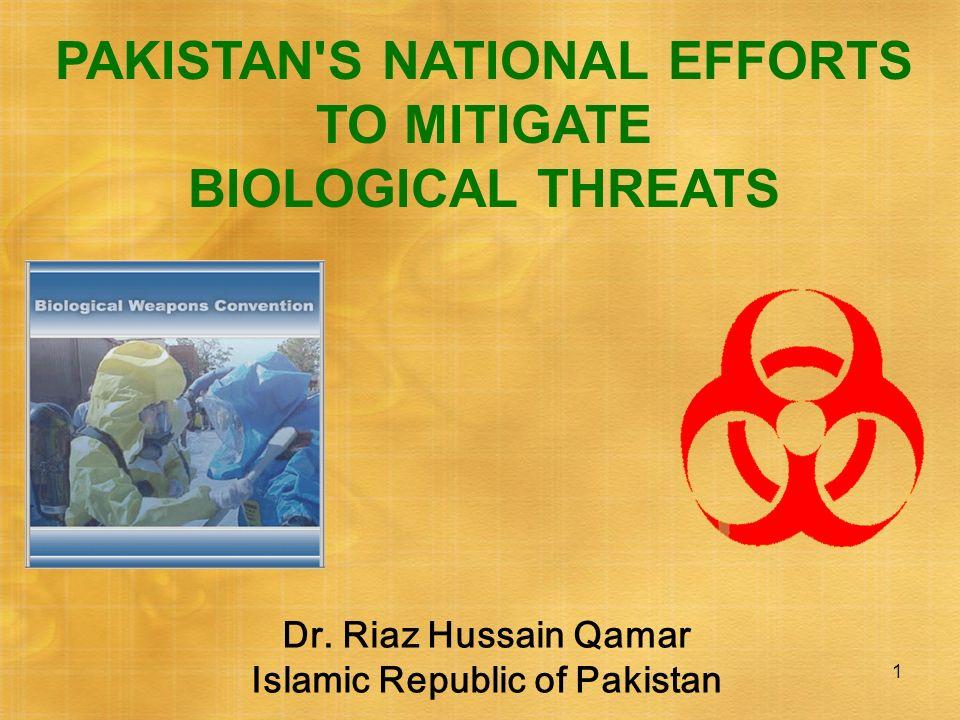 1 PAKISTAN'S NATIONAL EFFORTS TO MITIGATE BIOLOGICAL THREATS Dr. Riaz Hussain Qamar Islamic Republic of Pakistan