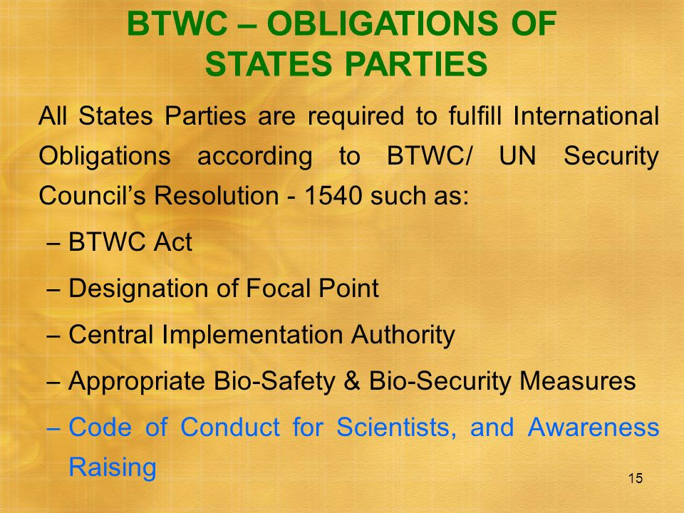 15 All States Parties are required to fulfill International Obligations according to BTWC/ UN Security Councils Resolution - 1540 such as: –BTWC Act –