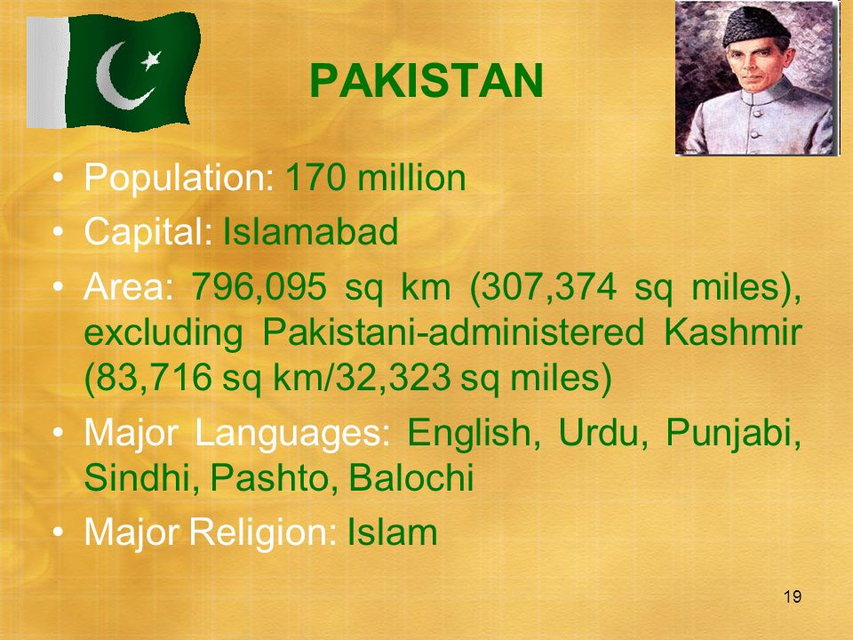 19 PAKISTAN Population: 170 million Capital: Islamabad Area: 796,095 sq km (307,374 sq miles), excluding Pakistani-administered Kashmir (83,716 sq km/