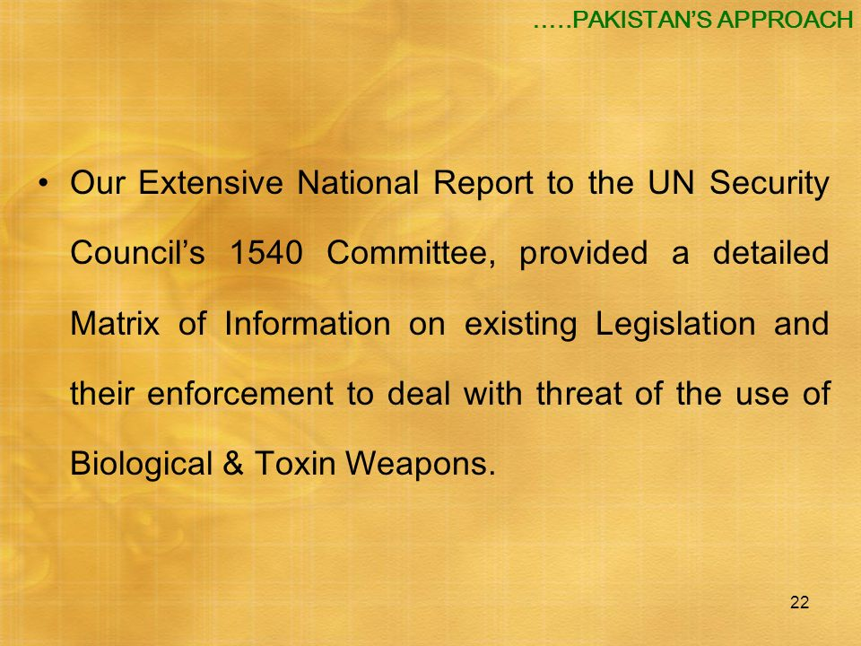 22 …..PAKISTANS APPROACH Our Extensive National Report to the UN Security Councils 1540 Committee, provided a detailed Matrix of Information on existi