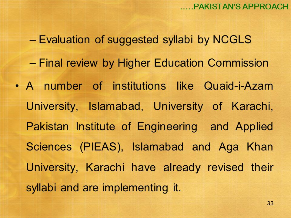 33 –Evaluation of suggested syllabi by NCGLS –Final review by Higher Education Commission A number of institutions like Quaid-i-Azam University, Islam