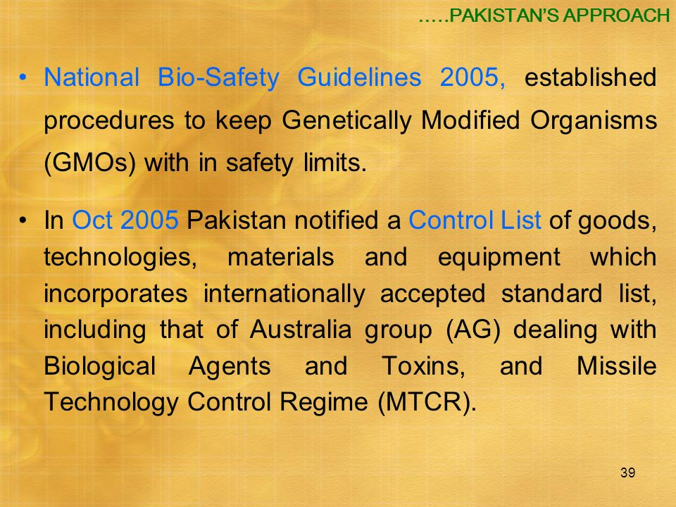39 National Bio-Safety Guidelines 2005, established procedures to keep Genetically Modified Organisms (GMOs) with in safety limits. In Oct 2005 Pakist