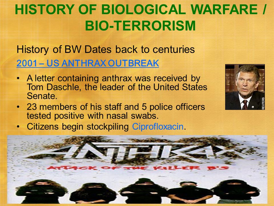 6 History of BW Dates back to centuries 2001 – US ANTHRAX OUTBREAK HISTORY OF BIOLOGICAL WARFARE / BIO-TERRORISM A letter containing anthrax was recei