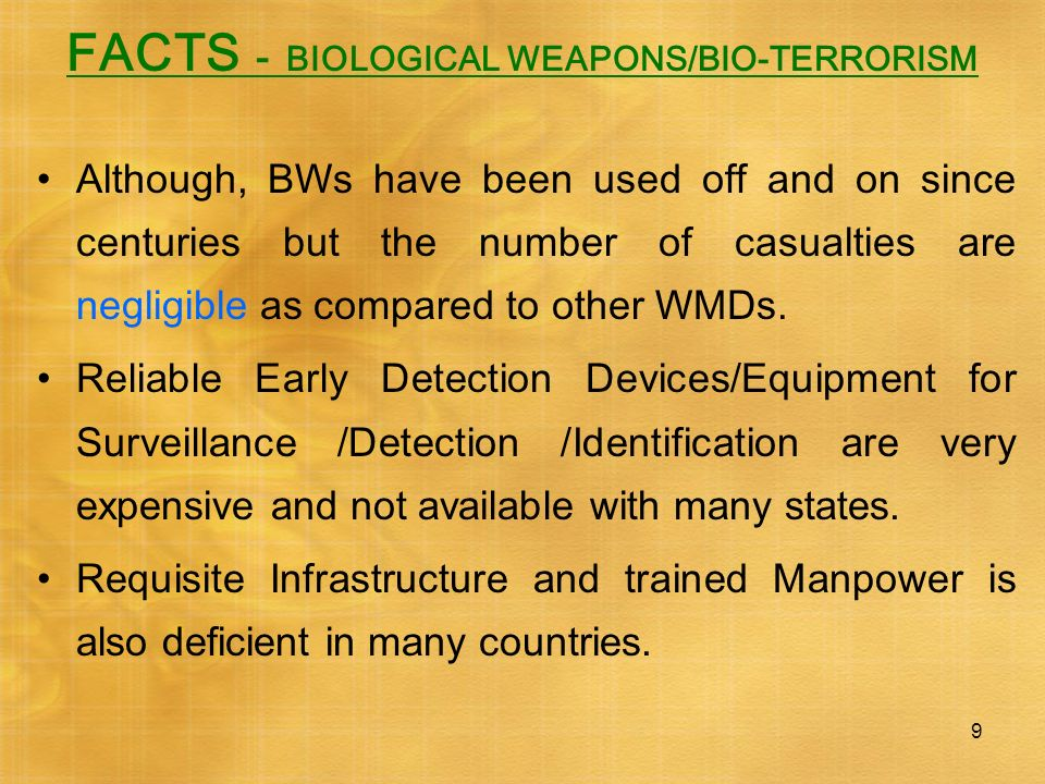 9 FACTS - BIOLOGICAL WEAPONS/BIO-TERRORISM Although, BWs have been used off and on since centuries but the number of casualties are negligible as comp