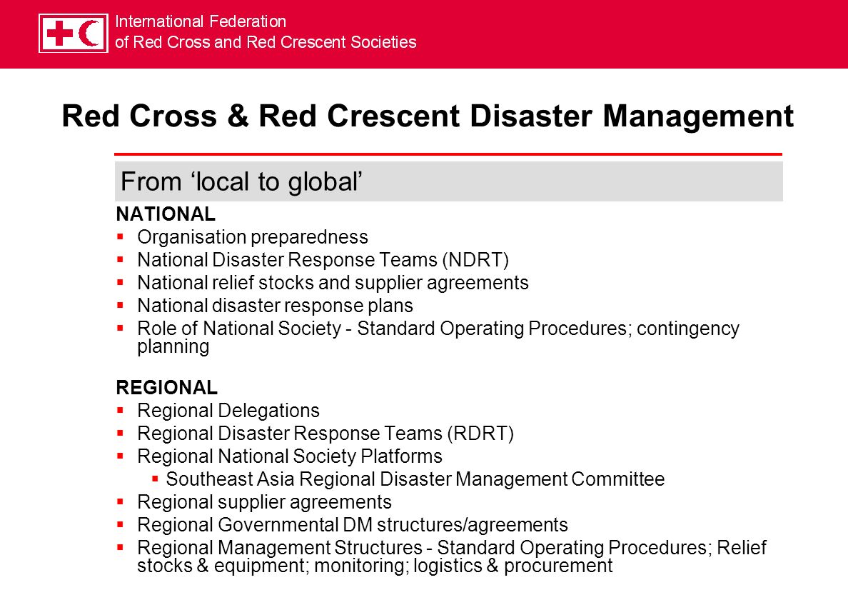 NATIONAL Organisation preparedness National Disaster Response Teams (NDRT) National relief stocks and supplier agreements National disaster response plans Role of National Society - Standard Operating Procedures; contingency planning REGIONAL Regional Delegations Regional Disaster Response Teams (RDRT) Regional National Society Platforms Southeast Asia Regional Disaster Management Committee Regional supplier agreements Regional Governmental DM structures/agreements Regional Management Structures - Standard Operating Procedures; Relief stocks & equipment; monitoring; logistics & procurement Red Cross & Red Crescent Disaster Management From local to global