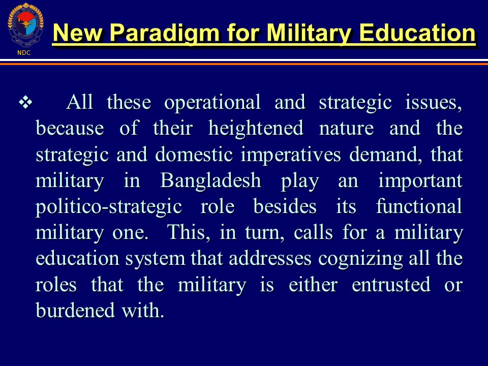 NDC All these operational and strategic issues, because of their heightened nature and the strategic and domestic imperatives demand, that military in Bangladesh play an important politico-strategic role besides its functional military one.
