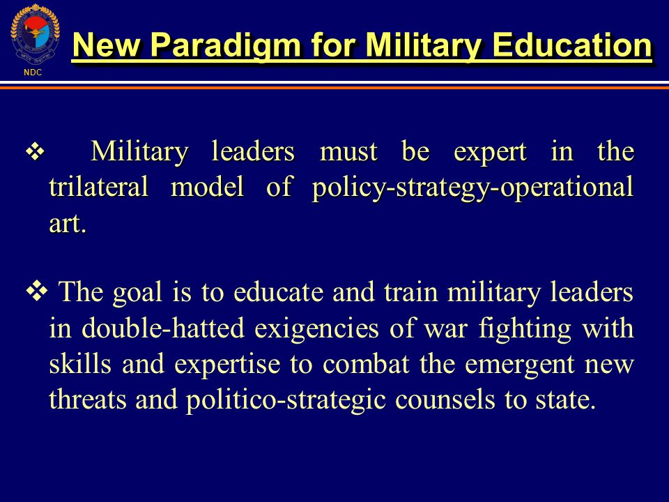 NDC Military leaders must be expert in the trilateral model of policy-strategy-operational art. Military leaders must be expert in the trilateral mode