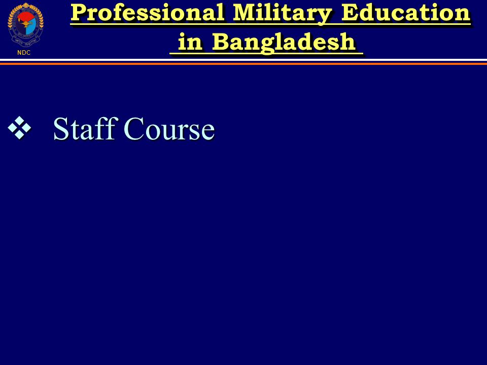 NDC Staff Course Staff Course Professional Military Education in Bangladesh in Bangladesh Professional Military Education in Bangladesh in Bangladesh