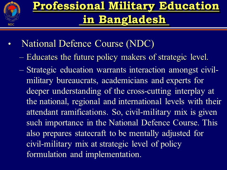 NDC National Defence Course (NDC) National Defence Course (NDC) –Educates the future policy makers of strategic level. –Strategic education warrants i