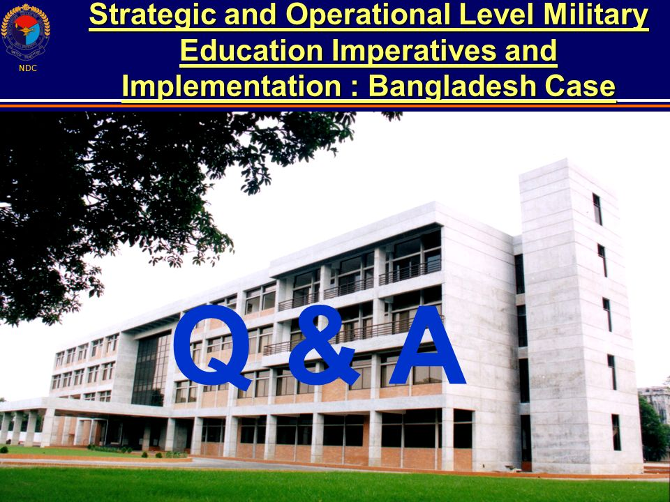 NDC Strategic and Operational Level Military Education Imperatives and Implementation : Bangladesh Case Q & A