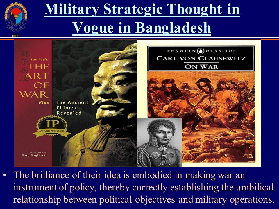 NDC Military Strategic Thought in Vogue in Bangladesh The brilliance of their idea is embodied in making war an instrument of policy, thereby correctly establishing the umbilical relationship between political objectives and military operations.The brilliance of their idea is embodied in making war an instrument of policy, thereby correctly establishing the umbilical relationship between political objectives and military operations.