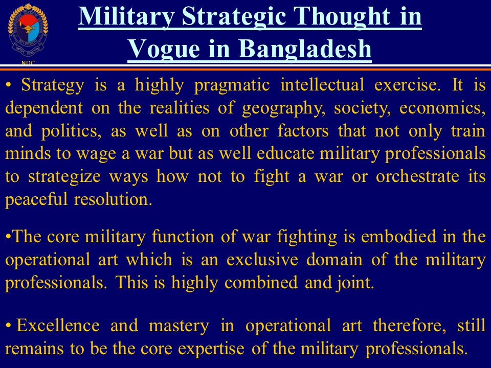 NDC Military Strategic Thought in Vogue in Bangladesh Strategy is a highly pragmatic intellectual exercise. It is dependent on the realities of geogra