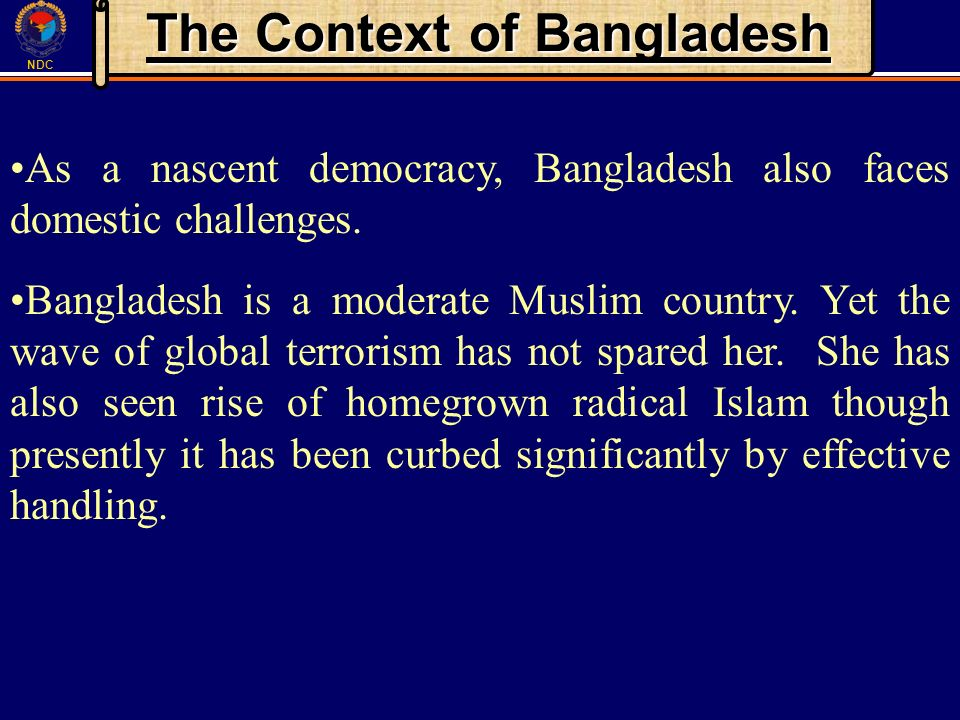NDC The Context of Bangladesh As a nascent democracy, Bangladesh also faces domestic challenges. Bangladesh is a moderate Muslim country. Yet the wave