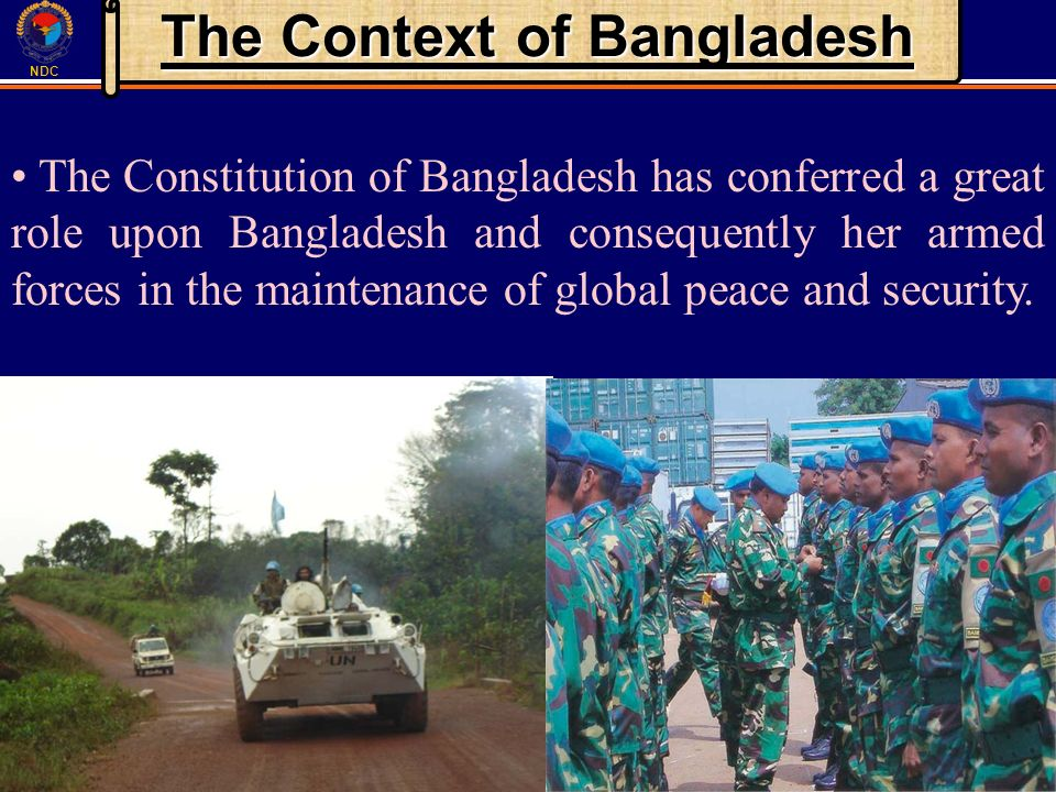 NDC The Context of Bangladesh The Constitution of Bangladesh has conferred a great role upon Bangladesh and consequently her armed forces in the maintenance of global peace and security.