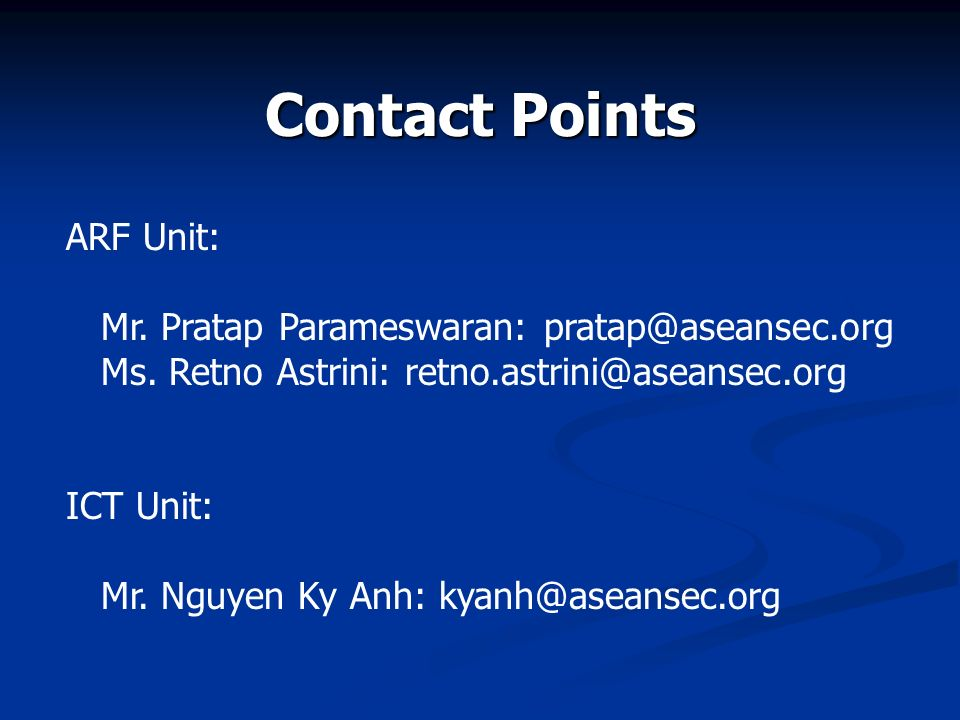 Contact Points ARF Unit: Mr. Pratap Parameswaran: pratap@aseansec.org Ms. Retno Astrini: retno.astrini@aseansec.org ICT Unit: Mr. Nguyen Ky Anh: kyanh