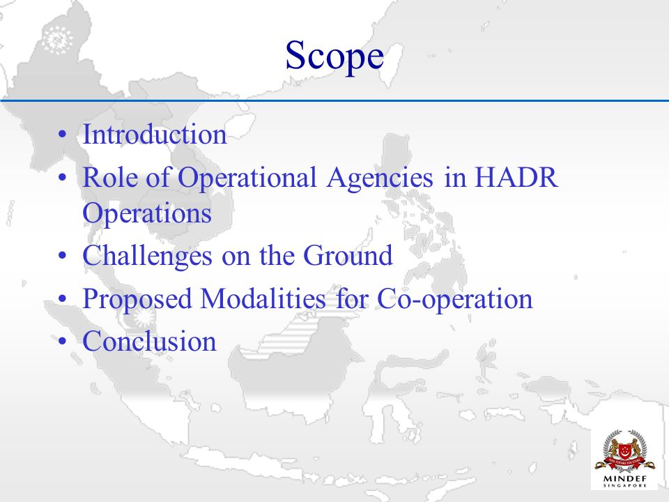 Scope Introduction Role of Operational Agencies in HADR Operations Challenges on the Ground Proposed Modalities for Co-operation Conclusion
