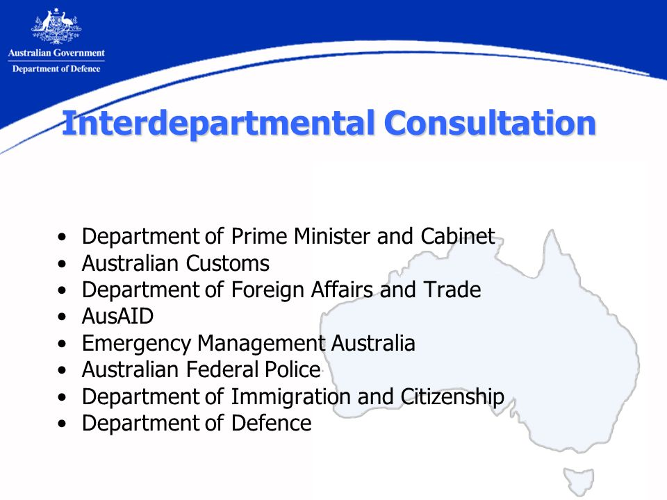 Interdepartmental Consultation Department of Prime Minister and Cabinet Australian Customs Department of Foreign Affairs and Trade AusAID Emergency Management Australia Australian Federal Police Department of Immigration and Citizenship Department of Defence