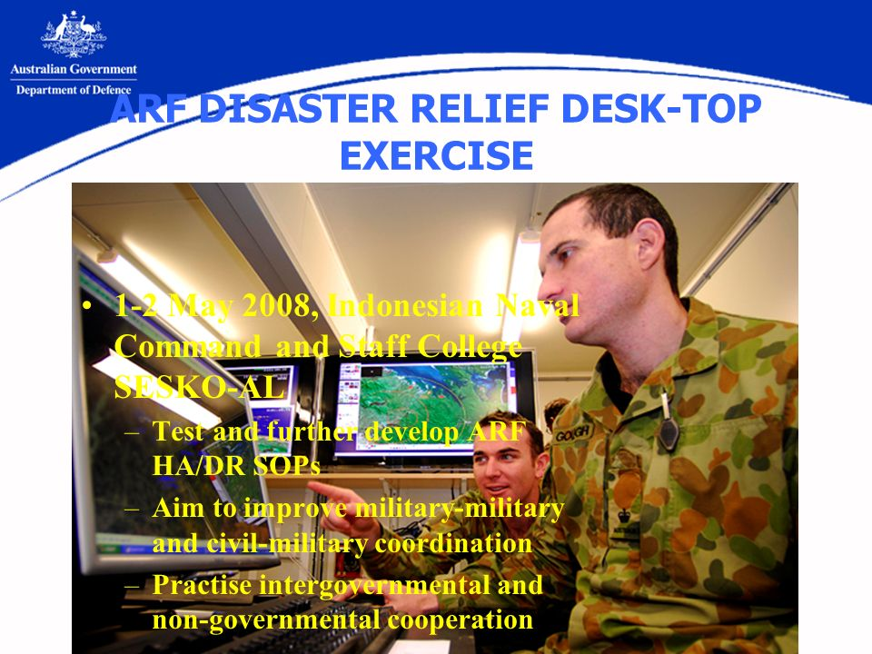ARF DISASTER RELIEF DESK-TOP EXERCISE 1-2 May 2008, Indonesian Naval Command and Staff College SESKO-AL –Test and further develop ARF HA/DR SOPs –Aim to improve military-military and civil-military coordination –Practise intergovernmental and non-governmental cooperation