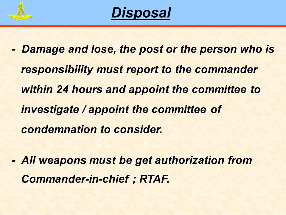 Disposal - Damage and lose, the post or the person who is responsibility must report to the commander within 24 hours and appoint the committee to investigate / appoint the committee of condemnation to consider.
