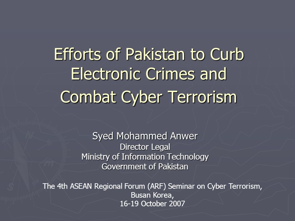 Efforts of Pakistan to Curb Electronic Crimes and Combat Cyber Terrorism Syed Mohammed Anwer Director Legal Ministry of Information Technology Government of Pakistan The 4th ASEAN Regional Forum (ARF) Seminar on Cyber Terrorism, Busan Korea, 16-19 October 2007