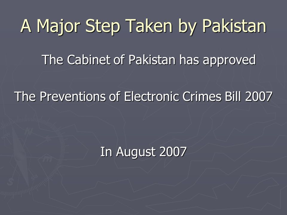 A Major Step Taken by Pakistan The Cabinet of Pakistan has approved The Preventions of Electronic Crimes Bill 2007 In August 2007
