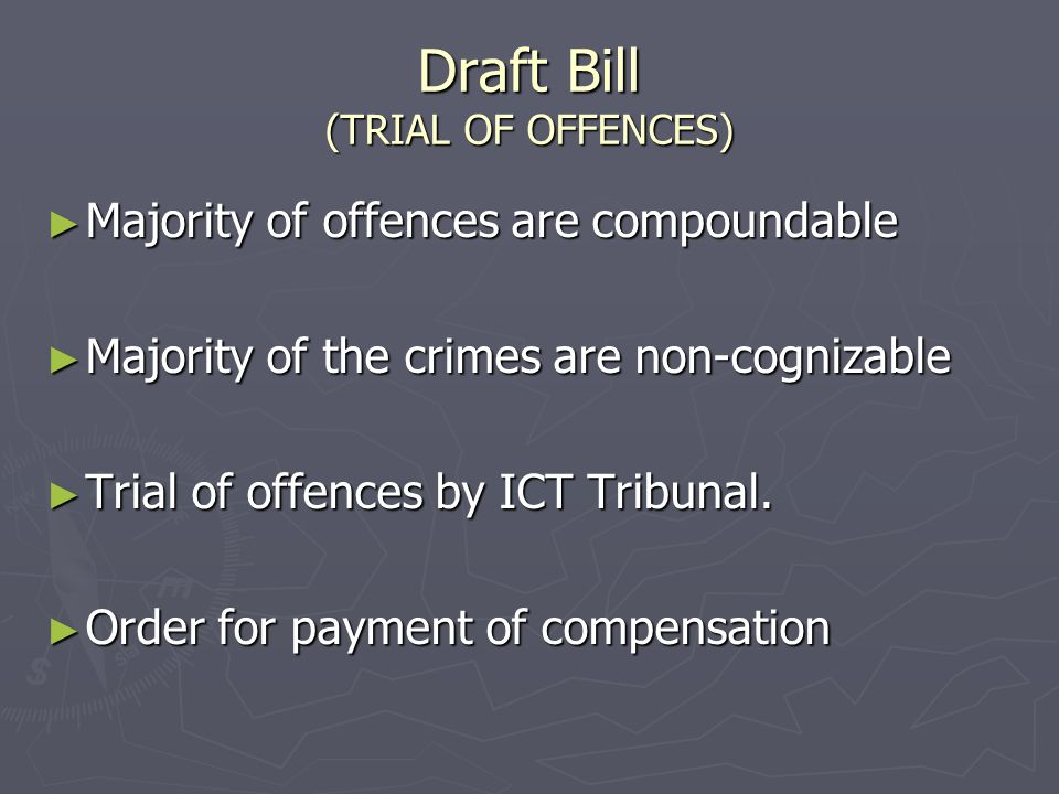 Draft Bill (TRIAL OF OFFENCES) Majority of offences are compoundable Majority of offences are compoundable Majority of the crimes are non-cognizable Majority of the crimes are non-cognizable Trial of offences by ICT Tribunal.
