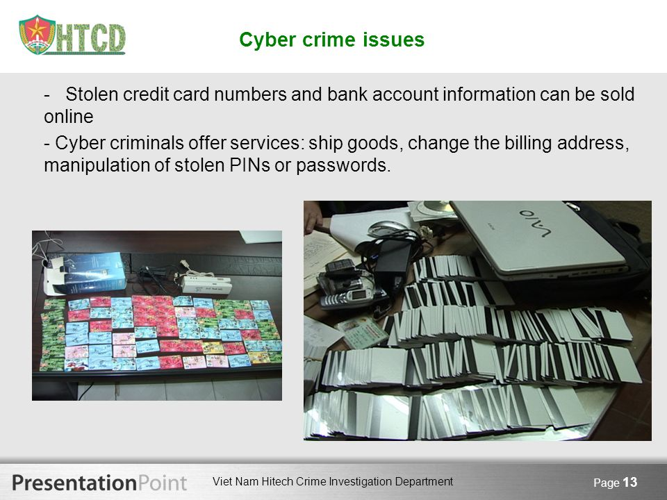 Viet Nam Hitech Crime Investigation Department Page 13 Cyber crime issues - Stolen credit card numbers and bank account information can be sold online