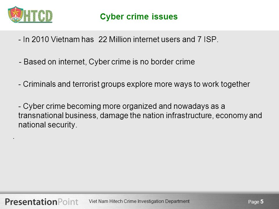 Viet Nam Hitech Crime Investigation Department Page 5 Cyber crime issues - In 2010 Vietnam has 22 Million internet users and 7 ISP. - Based on interne