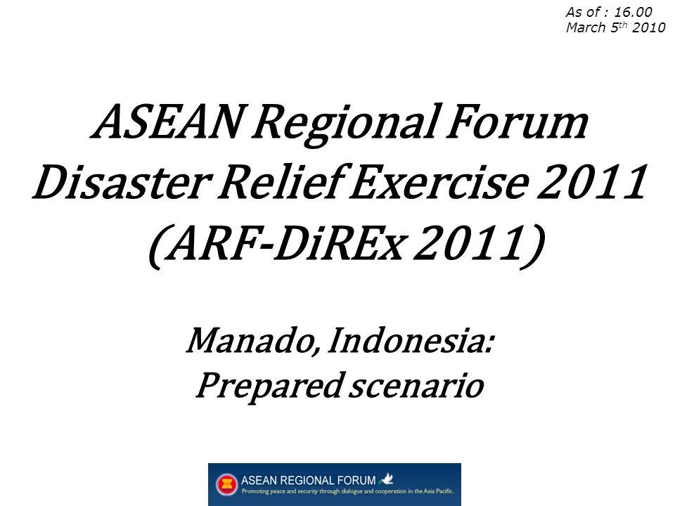 As of : 16.00 March 5 th 2010 ASEAN Regional Forum Disaster Relief Exercise 2011 (ARF-DiREx 2011) Manado, Indonesia: Prepared scenario