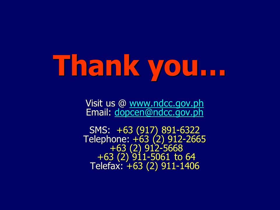 Thank you… Visit us @ www.ndcc.gov.ph Email: dopcen@ndcc.gov.ph SMS: +63 (917) 891-6322 Telephone: +63 (2) 912-2665 +63 (2) 912-5668 +63 (2) 911-5061