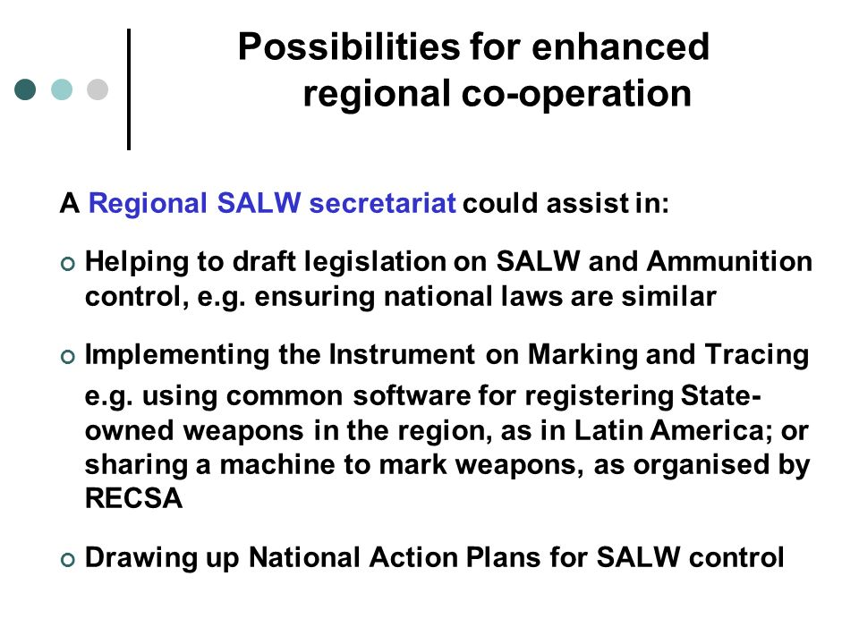 Possibilities for enhanced regional co-operation A Regional SALW secretariat could assist in: Helping to draft legislation on SALW and Ammunition control, e.g.