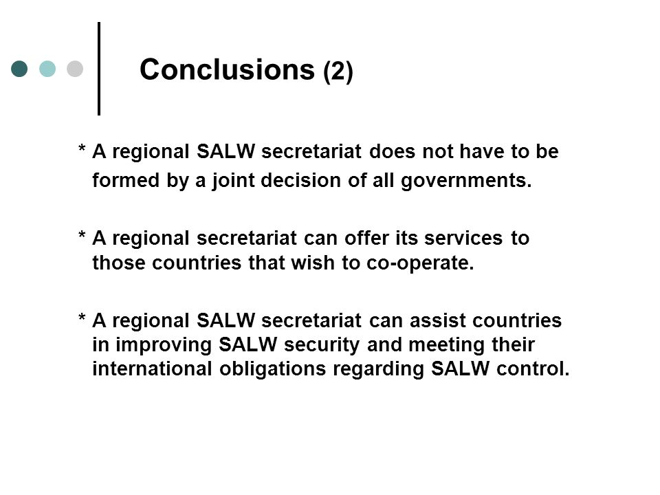 Conclusions (2) * A regional SALW secretariat does not have to be formed by a joint decision of all governments.
