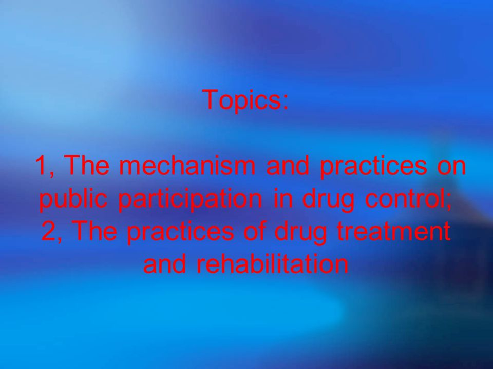 Topics: 1, The mechanism and practices on public participation in drug control; 2, The practices of drug treatment and rehabilitation