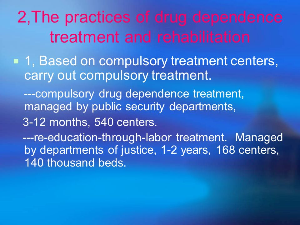 2,The practices of drug dependence treatment and rehabilitation 1, Based on compulsory treatment centers, carry out compulsory treatment.