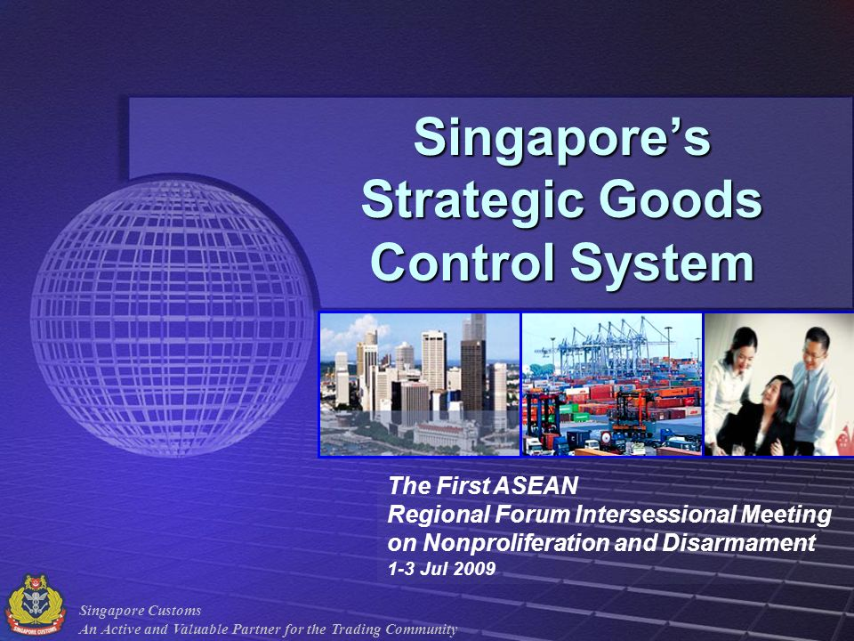Singapore Customs An Active and Valuable Partner for the Trading Community Singapores Strategic Goods Control System The First ASEAN Regional Forum In