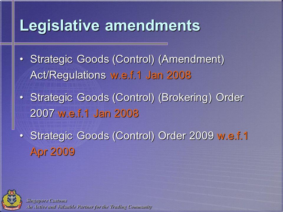 Singapore Customs An Active and Valuable Partner for the Trading Community Legislative amendments Strategic Goods (Control) (Amendment) Act/Regulation