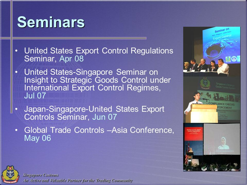Singapore Customs An Active and Valuable Partner for the Trading Community Seminars United States Export Control Regulations Seminar, Apr 08 United St