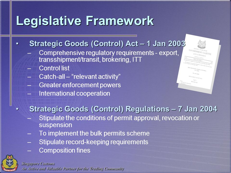Singapore Customs An Active and Valuable Partner for the Trading Community Legislative Framework Strategic Goods (Control) Act – 1 Jan 2003Strategic G