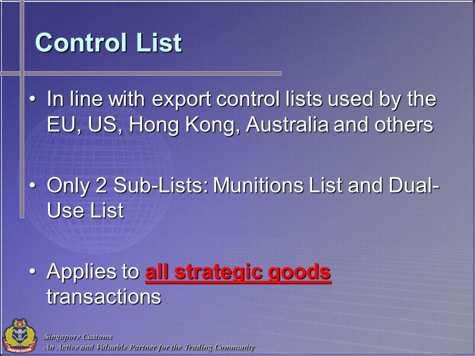 Singapore Customs An Active and Valuable Partner for the Trading Community Control List In line with export control lists used by the EU, US, Hong Kon